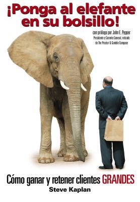 íponga Al Elefante En Su Bolsillo!: C?mo Ganar y Retener Clientes Grandes - Kaplan, Steve