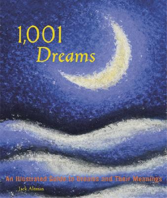 1,001 Dreams: An Illustrated Guide to Dreams and Their Meanings - Altman, Jack, and Chronicle Books, and Fontana, David, Ph.D. (Introduction by)