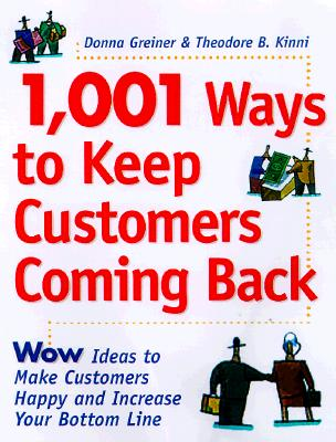 1,001 Ways to Keep Customers Coming Back: Wow Ideas That Make Customers Happy and Will Increase Your Bottom Line - Greiner, Donna, and Kinni, Theodore B, and Godin, Seth (Foreword by)