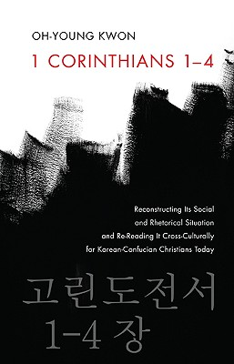 1 Corinthians 1-4: Reconstructing Its Social and Rhetorical Situation and Re-Reading It Cross-Culturally for Korean-Confucian Christians Today - Kwon, Oh-Young