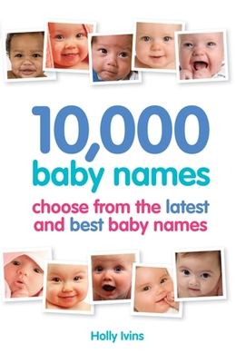 10,000 Baby Names: How to choose the best name for your baby - Ivins, Holly