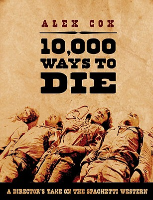 10,000 Ways to Die: A Director's Take on the Spaghetti Western - Cox, Alex