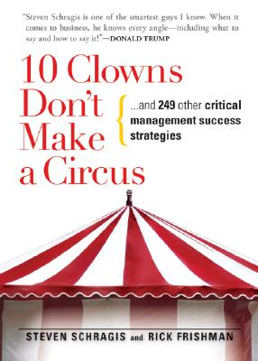 10 Clowns Don't Make a Circus: And 249 Other Critical Management Success Strategies - Schragis, Steven, and Frishman, Rick