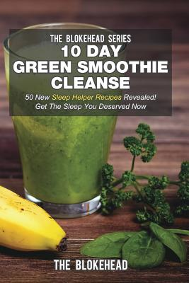 10 Day Green Smoothie Cleanse: 50 New Sleep Helper Recipes Revealed! Get the Sleep You Deserved Now - Blokehead, The