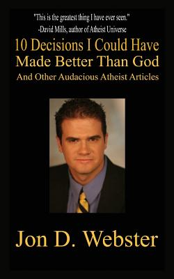 10 Decisions I Could Have Made Better Than God, and Other Audacious Atheist Articles - Webster, Jon D