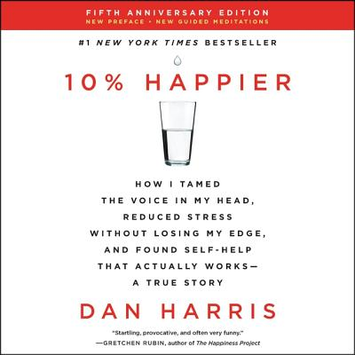 10% Happier Revised Edition: How I Tamed the Voice in My Head, Reduced Stress Without Losing My Edge, and Found Self-Help That Actually Works--A True Story - Harris, Dan (Read by)