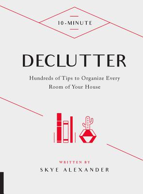 10-Minute Declutter: Hundreds of Tips to Organize Every Room of Your House - Alexander, Skye