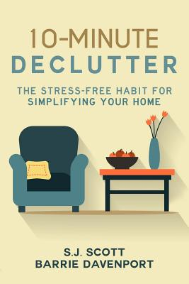 10-Minute Declutter: The Stress-Free Habit for Simplifying Your Home - Scott, S J