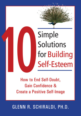 10 Simple Solutions for Building Self-Esteem: How to End Self-Doubt, Gain Confidence, & Create a Positive Self-Image - Schiraldi, Glenn R, PhD