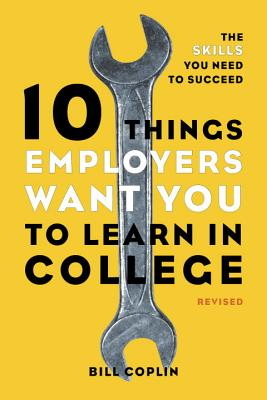 10 Things Employers Want You to Learn in College: The Skills You Need to Succeed - Coplin, Bill, Professor