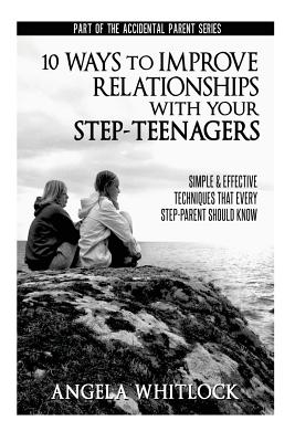 10 Ways to Improve Relationships with Your Step-Teenagers - Whitlock, Angela