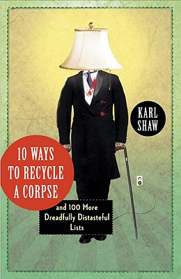 10 Ways to Recycle a Corpse: And 100 More Dreadfully Distasteful Lists - Shaw, Karl