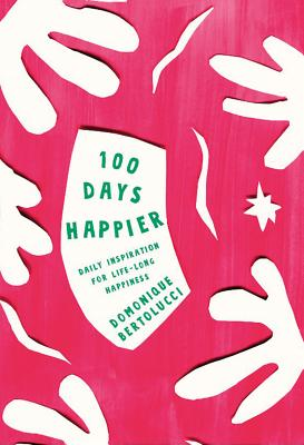 100 Days Happier: Daily Inspiration for Life-Long Happiness - Bertolucci, Domonique