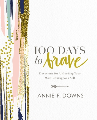 100 Days to Brave: Devotions for Unlocking Your Most Courageous Self - Downs, Annie F