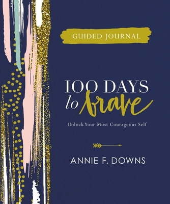 100 Days to Brave Guided Journal: Unlock Your Most Courageous Self - Downs, Annie F