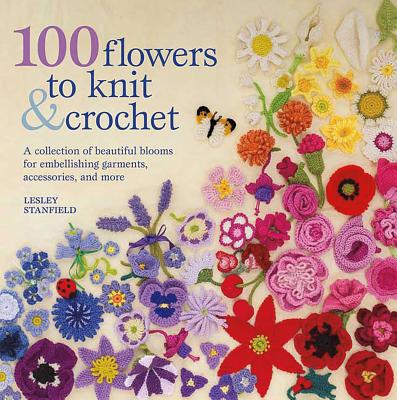 100 Flowers to Knit & Crochet: A Collection of Beautiful Blooms for Embellishing Garments, Accessories, and More - Stanfield, Lesley