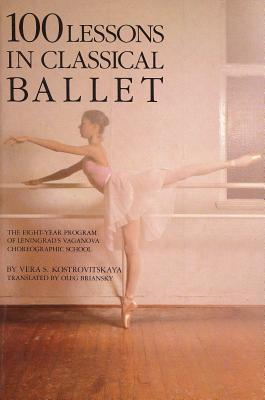 100 Lessons in Classical Ballet: The Eight-Year Program of Leningrad's Vaganova Choreographic School - Kostrovitskaya, Vera S, and Briansky, Brian (Translated by), and Briansky, Oleg (Designer)