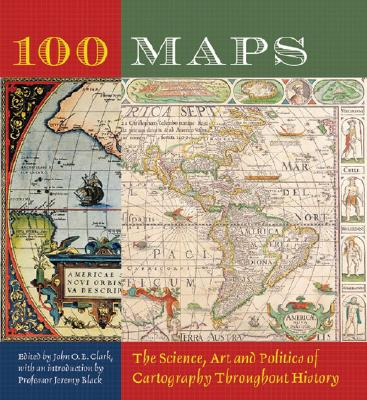 100 Maps: The Science, Art and Politics of Cartography Throughout History - Clark, John O E (Editor), and Black, Jeremy (Introduction by)