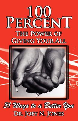 100 Percent the Power of Giving Your All, 31 Ways to a Better You - Jones, Joey Nelson