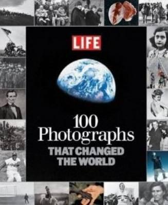 100 Photographs That Changed the World - Editors of LIFE Magazine