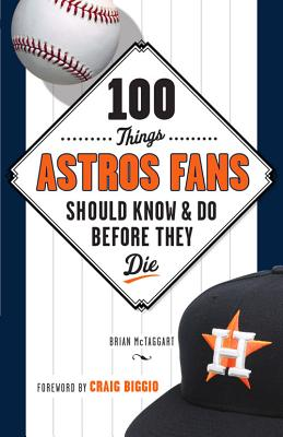 100 Things Astros Fans Should Know & Do Before They Die - McTaggart, Brian, and Biggio, Craig (Foreword by)