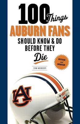 100 Things Auburn Fans Should Know & Do Before They Die - Woodbery, Evan