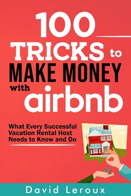 100 Tricks to Make Money with Airbnb: What Every Successful Vacation Rental Host Needs to Know and Do - LeRoux, David