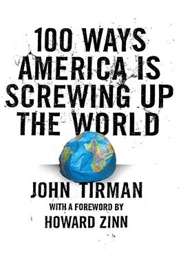 100 Ways America Is Screwing Up the World - Tirman, John, Professor