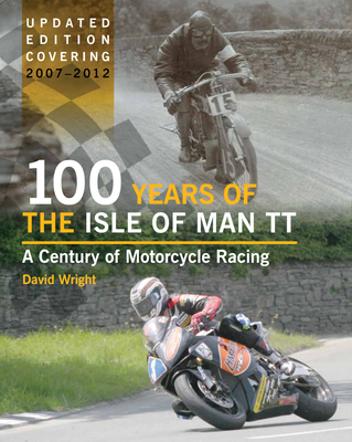 100 Years of the Isle of Man TT: A Century of Motorcycle Racing - Updated Edition Covering 2007 - 2012 - Wright, David
