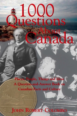 1000 Questions about Canada: Places, People, Things and Ideas, a Question-And-Answer Book on Canadian Facts and Culture - Colombo, John Robert, and John Robert, Colombo