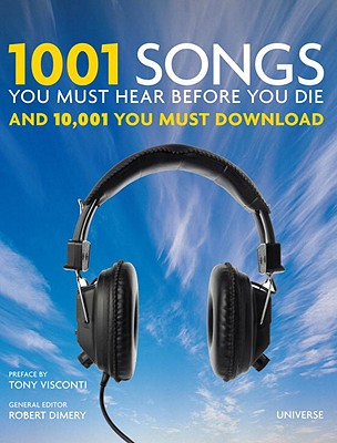 1001 Songs You Must Hear Before You Die: And 10,001 You Must Download - Dimery, Robert (Editor), and Visconti, Tony (Preface by)