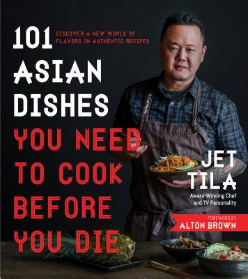 101 Asian Dishes You Need to Cook Before You Die: Discover a New World of Flavors in Authentic Recipes - Tila, Jet