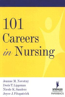 101 Careers in Nursing - Novotny, Jeanne M, PhD, RN, Faan, and Lippman, Doris, Edd, Aprn, CS, and Sanders, Nicole, Bsn, RN
