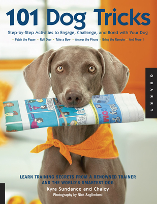 101 Dog Tricks: Step-By-Step Activities to Engage, Challenge, and Bond with Your Dog - Sundance, Kyra, and Chalcy