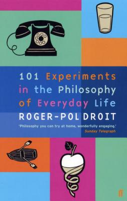 101 Experiments in the Philosophy of Everyday Life - Droit, Roger-Pol