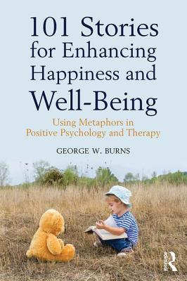 101 Stories for Enhancing Happiness and Well-Being: Using Metaphors in Positive Psychology and Therapy - Burns, George W.