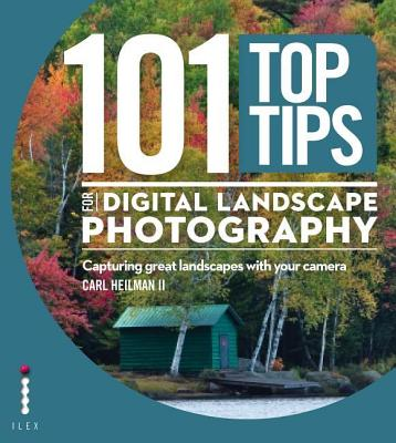 101 Top Tips for Digital Landscape Photography: Capturing Great Landscapes With Your Camera - Heilman, Carl, II