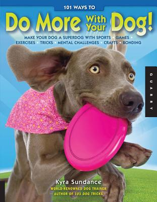 101 Ways to Do More with Your Dog: Make Your Dog a Superdog with Sports, Games, Exercises, Tricks, Mental Challenges, Crafts, and Bonding - Sundance, Kyra