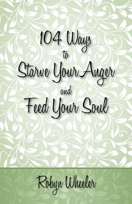 104 Ways to Starve Your Anger and Feed Your Soul - Wheeler, Robyn
