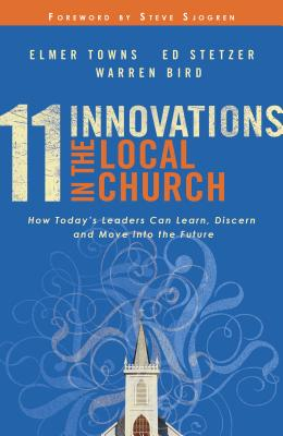 11 Innovations in the Local Church: How Today's Leaders Can Learn, Discern and Move Into the Future - Towns, Elmer L, and Stetzer, Ed, and Bird, Warren