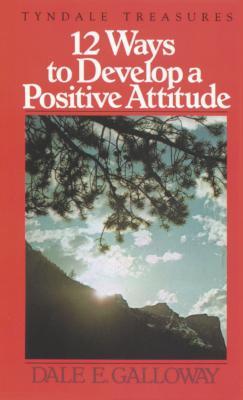 12 Ways to Develop a Positive Attitude - Galloway, Dale E