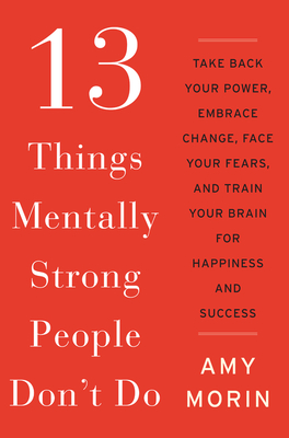 13 Things Mentally Strong People Don't Do: Take Back Your Power, Embrace Change, Face Your Fears, and Train Your Brain for Happiness and Success - Morin, Amy