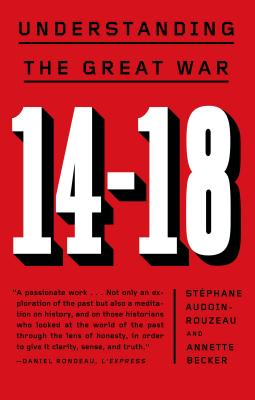 14-18: Understanding the Great War - Audoin-Rouzeau, Stephane, and Becker, Annette, and Temerson, Catherine (Translated by)