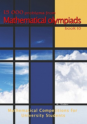 15 000 problems from Mathematical Olympiads book 10: Mathematical Competitions for University Students - Todev, R