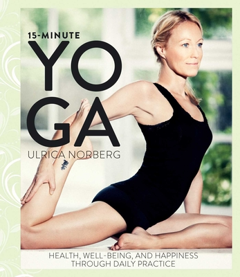 15-Minute Yoga: Health, Well-Being, and Happiness Through Daily Practice - Norberg, Ulrica
