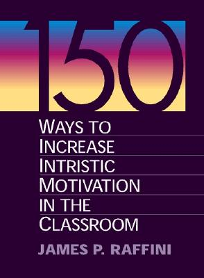 150 Ways to Increase Intrinsic Motivation in the Classroom - Raffini, James P