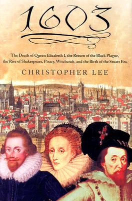 1603: The Death of Queen Elizabeth I, the Return of the Black Plague, the Rise of Shakespeare, Piracy, Witchcraft, and the Birth of the Stuart Era - Lee, Christopher