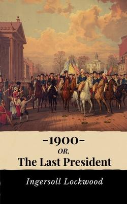 1900, Or the Last President - Ingersoll Lockwood