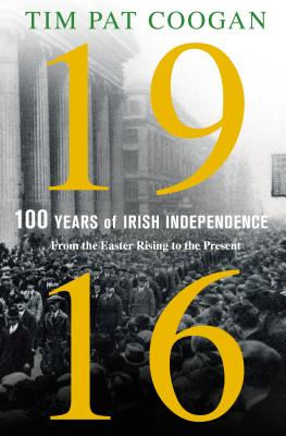 1916: One Hundred Years of Irish Independence: From the Easter Rising to the Present - Coogan, Tim Pat