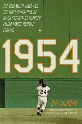 1954: The Year Willie Mays and the First Generation of Black Superstars Changed Major League Baseball Forever - Madden, Bill